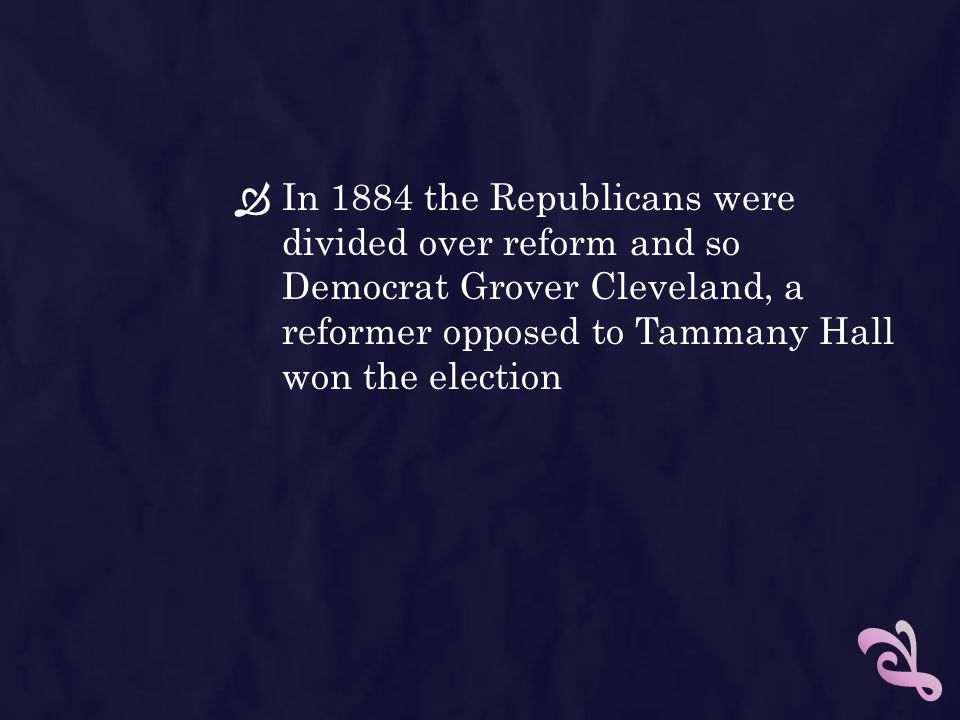 In 1884 the Republicans were divided over reform and so Democrat Grover Cleveland, a reformer opposed to Tammany Hall won the election