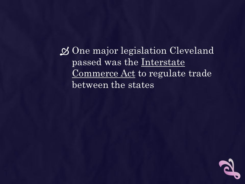 One major legislation Cleveland passed was the Interstate Commerce Act to regulate trade between the states