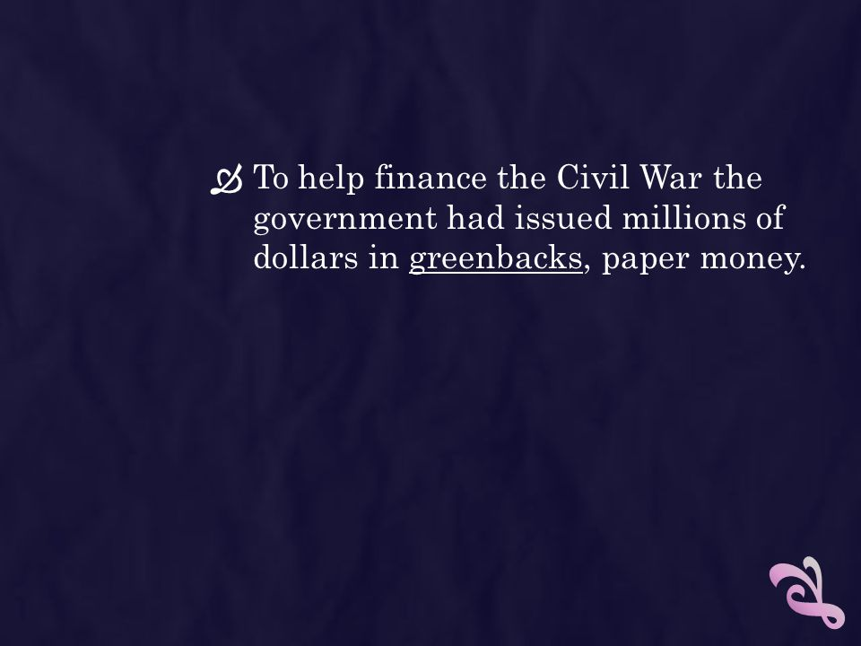 To help finance the Civil War the government had issued millions of dollars in greenbacks, paper money.