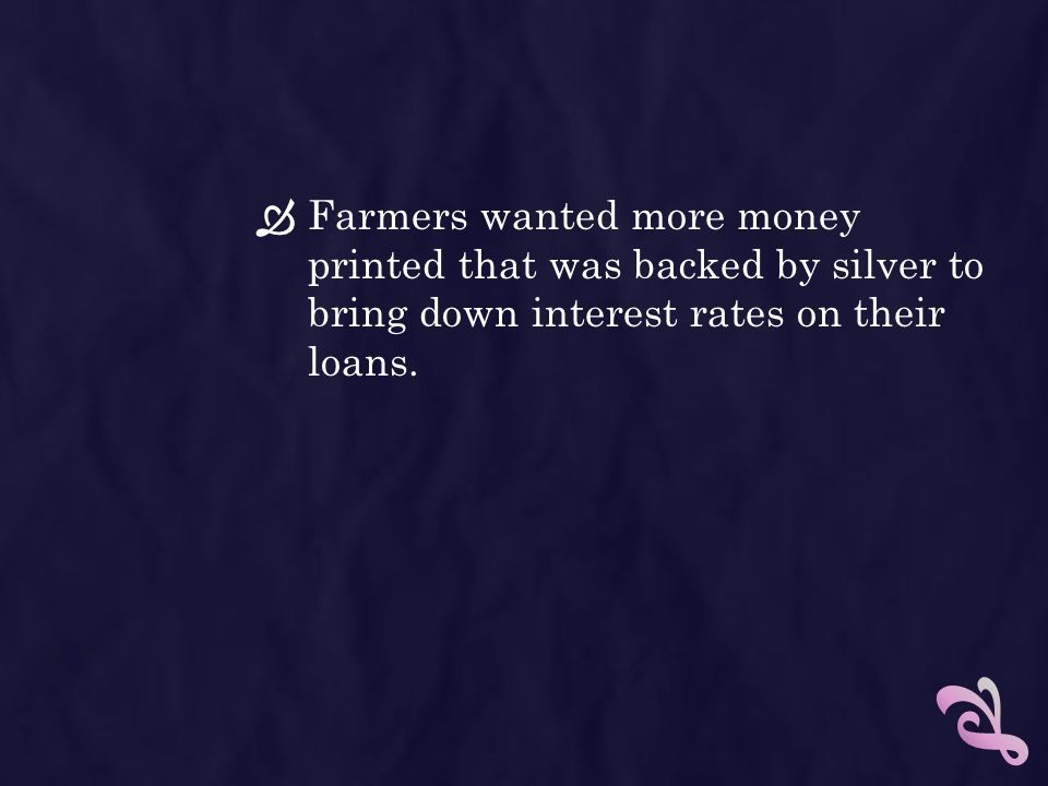 Farmers wanted more money printed that was backed by silver to bring down interest rates on their loans.