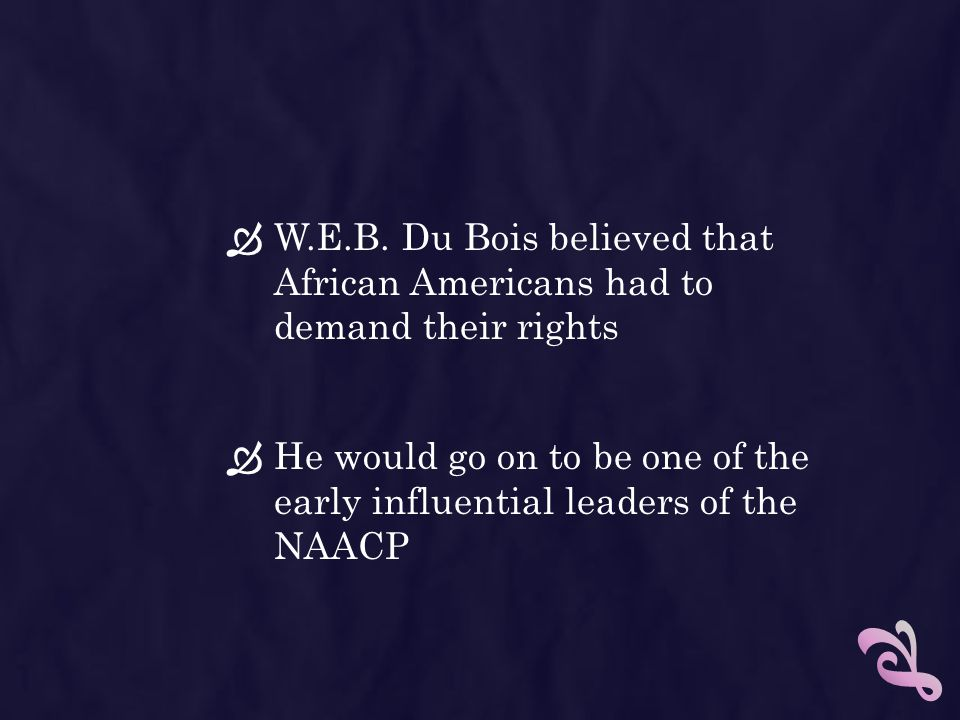 W.E.B. Du Bois believed that African Americans had to demand their rights