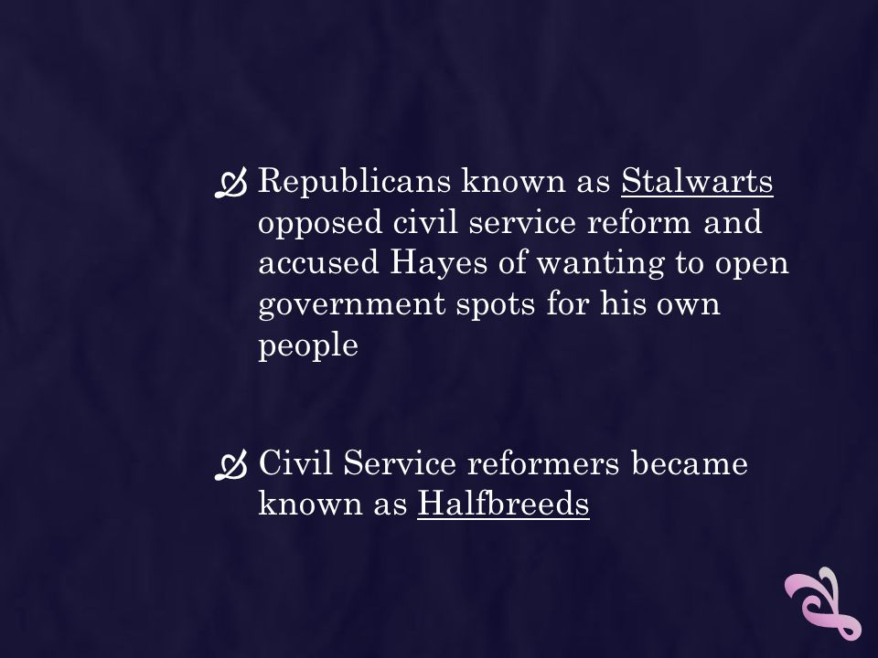 Republicans known as Stalwarts opposed civil service reform and accused Hayes of wanting to open government spots for his own people