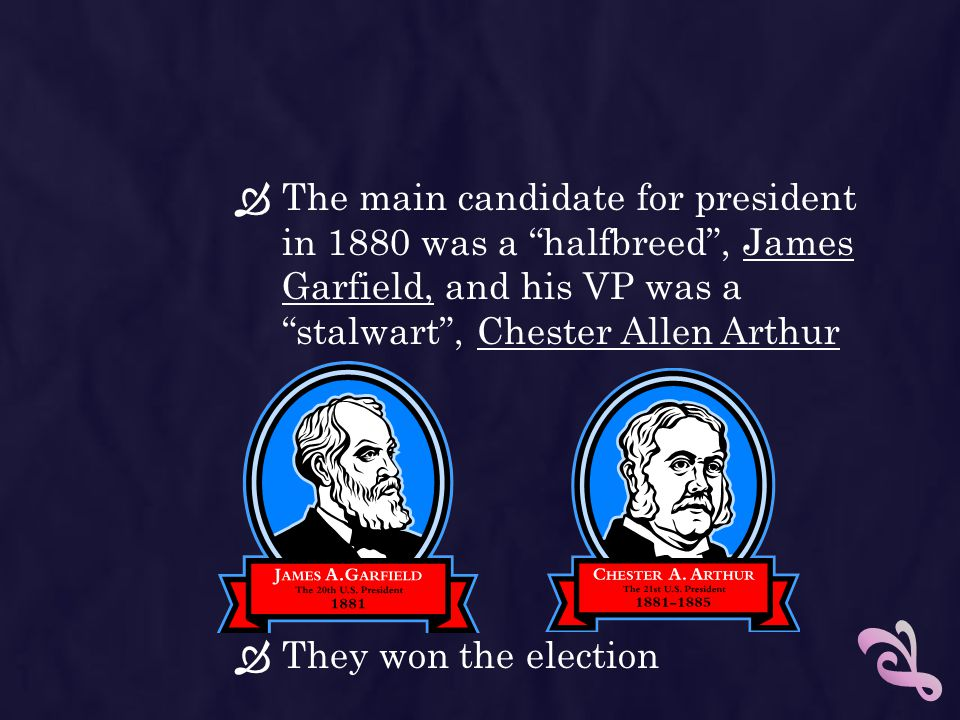 The main candidate for president in 1880 was a halfbreed , James Garfield, and his VP was a stalwart , Chester Allen Arthur