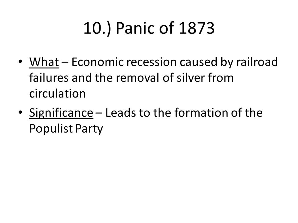 10.) Panic of 1873 What – Economic recession caused by railroad failures and the removal of silver from circulation.