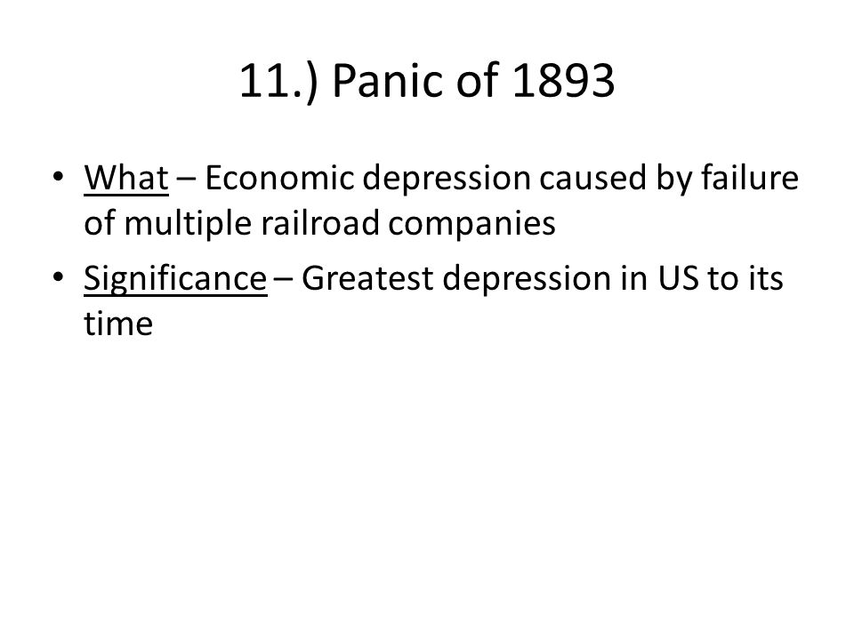 11.) Panic of 1893 What – Economic depression caused by failure of multiple railroad companies.