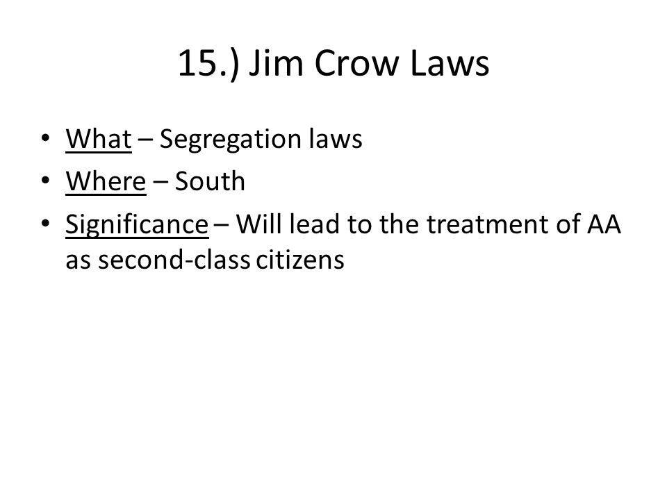 15.) Jim Crow Laws What – Segregation laws Where – South