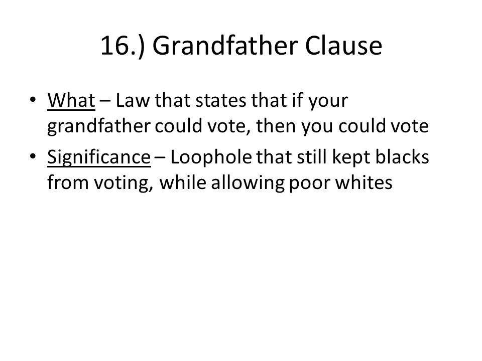 16.) Grandfather Clause What – Law that states that if your grandfather could vote, then you could vote.