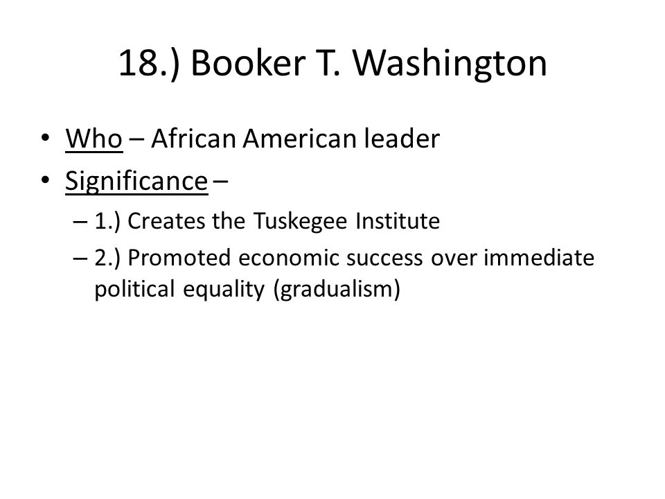 18.) Booker T. Washington Who – African American leader Significance –