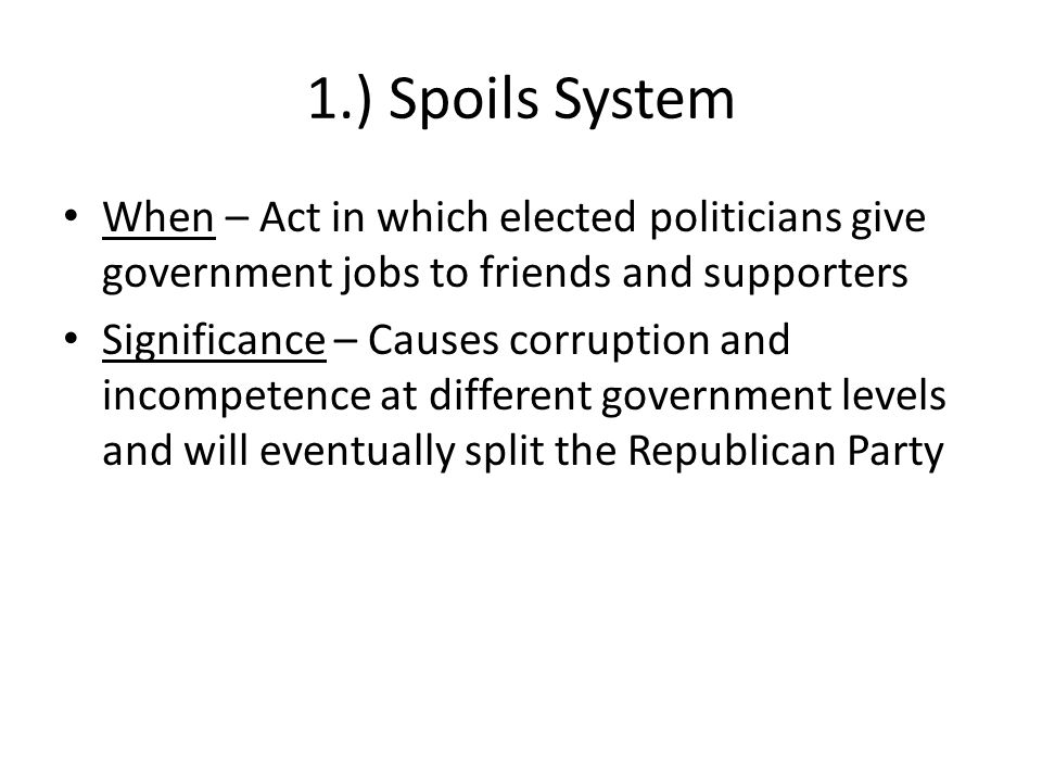 1.) Spoils System When – Act in which elected politicians give government jobs to friends and supporters.
