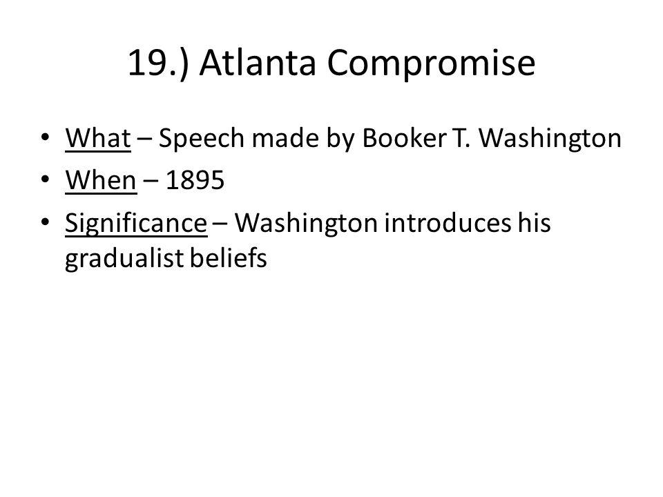 19.) Atlanta Compromise What – Speech made by Booker T. Washington