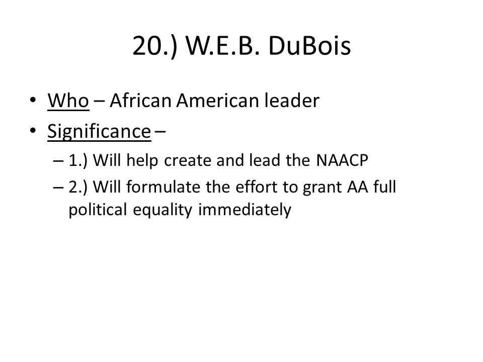 20.) W.E.B. DuBois Who – African American leader Significance –