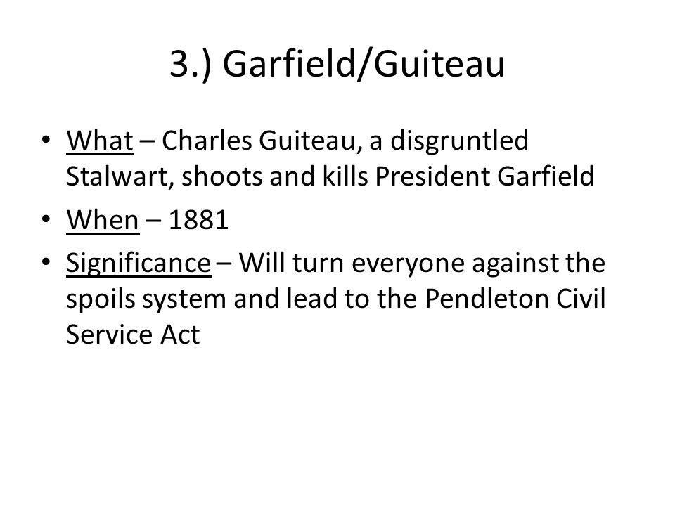 3.) Garfield/Guiteau What – Charles Guiteau, a disgruntled Stalwart, shoots and kills President Garfield.
