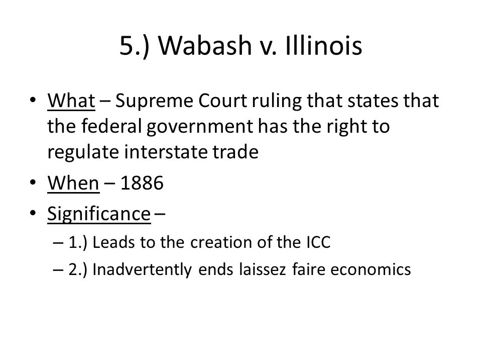 5.) Wabash v. Illinois What – Supreme Court ruling that states that the federal government has the right to regulate interstate trade.