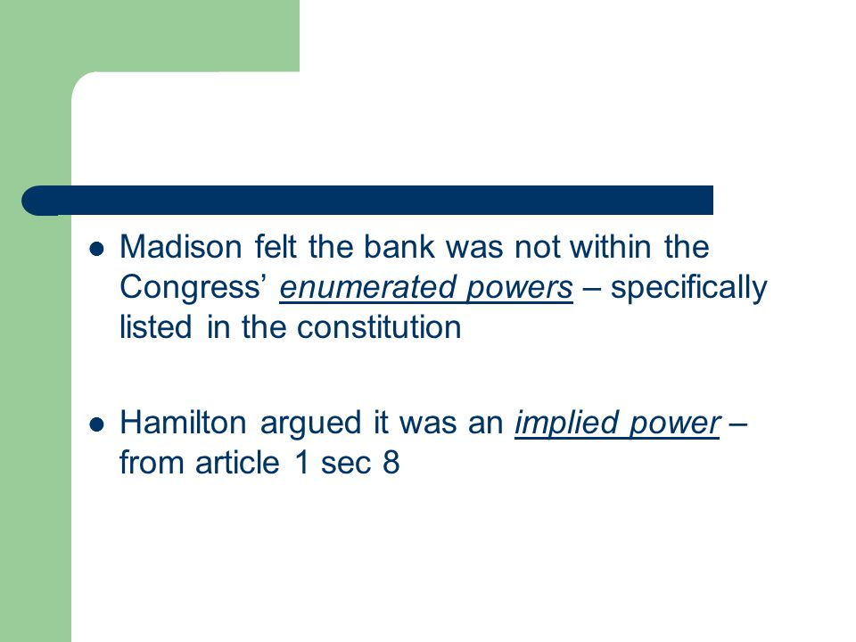 Madison felt the bank was not within the Congress' enumerated powers – specifically listed in the constitution