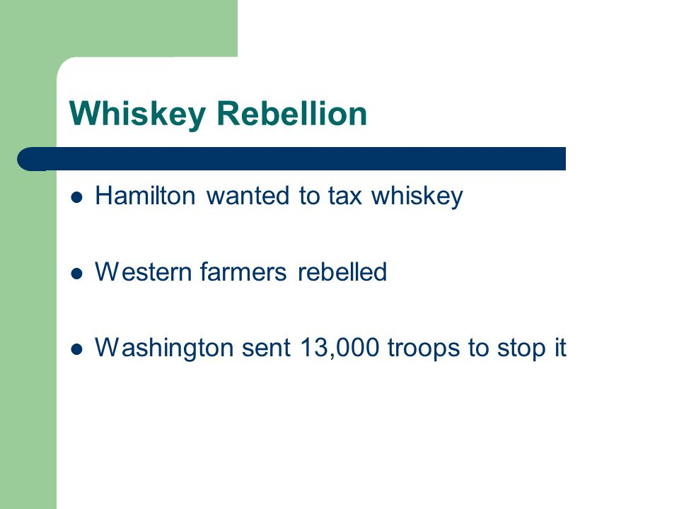 Whiskey Rebellion Hamilton wanted to tax whiskey