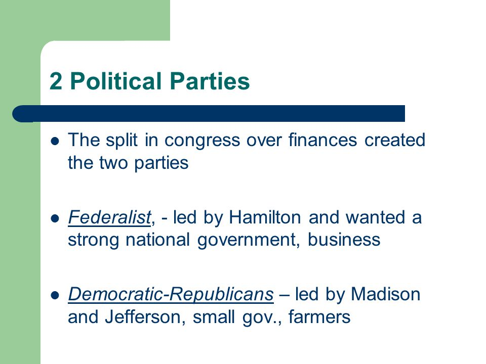 2 Political Parties The split in congress over finances created the two parties.