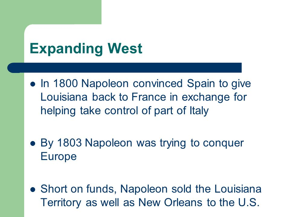 Expanding West In 1800 Napoleon convinced Spain to give Louisiana back to France in exchange for helping take control of part of Italy.