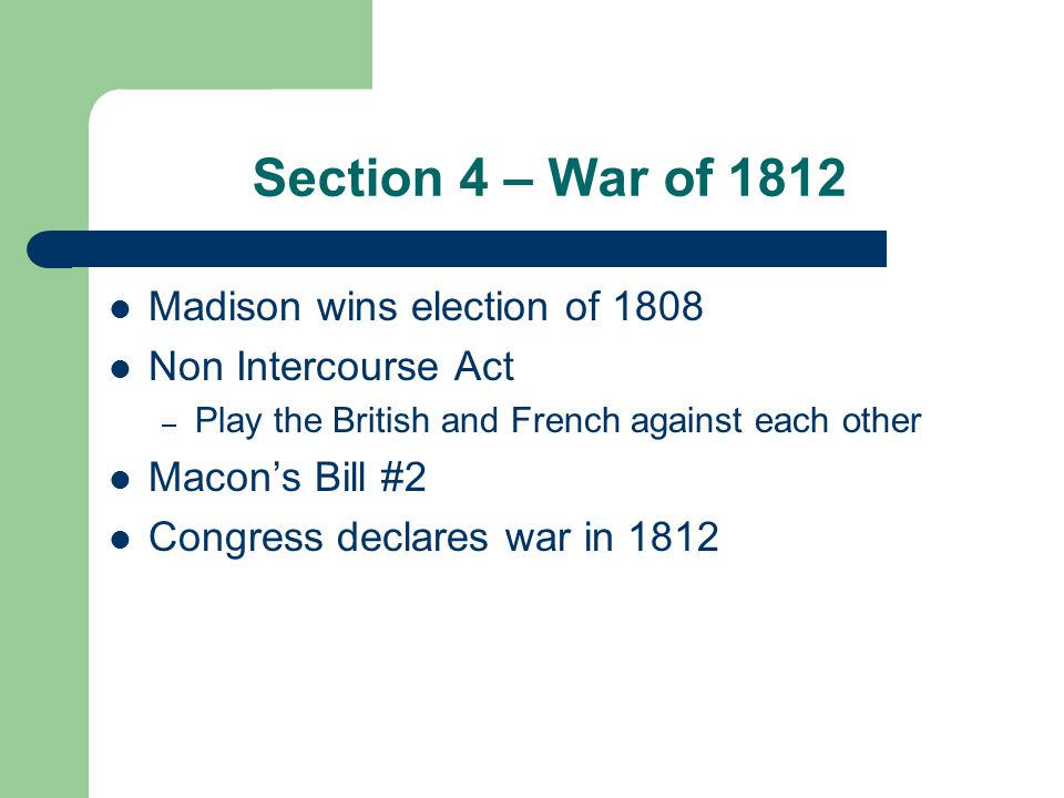 Section 4 – War of 1812 Madison wins election of 1808