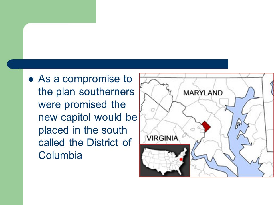 As a compromise to the plan southerners were promised the new capitol would be placed in the south called the District of Columbia
