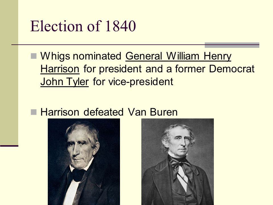 Election of 1840 Whigs nominated General William Henry Harrison for president and a former Democrat John Tyler for vice-president.
