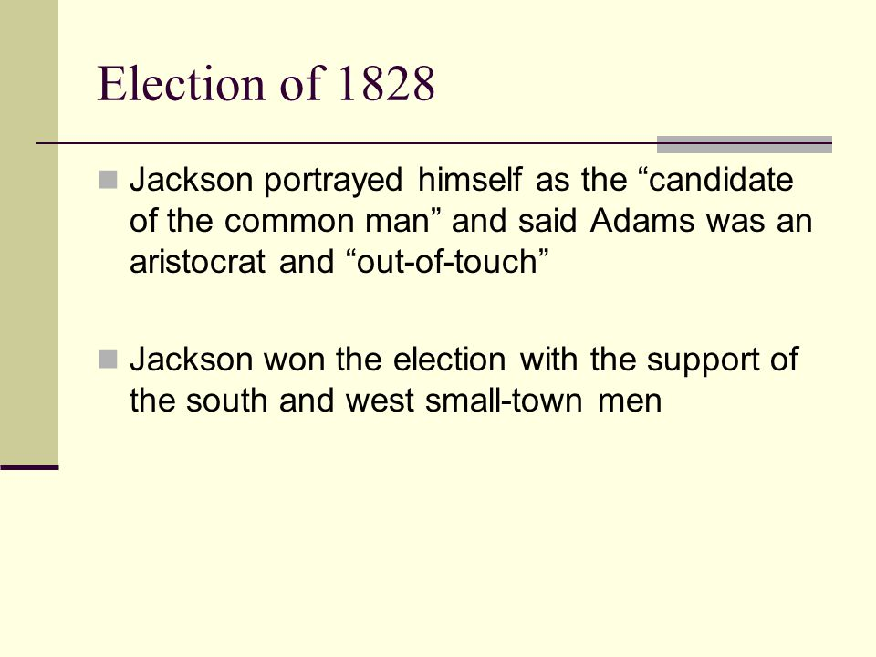 Election of 1828 Jackson portrayed himself as the candidate of the common man and said Adams was an aristocrat and out-of-touch