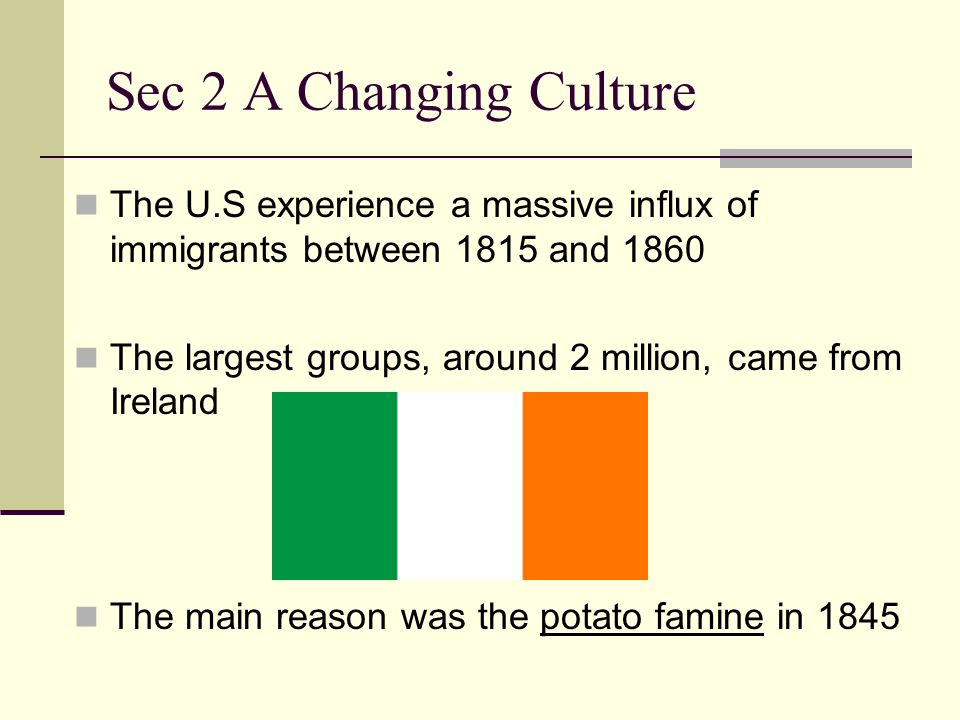 Sec 2 A Changing Culture The U.S experience a massive influx of immigrants between 1815 and 1860.