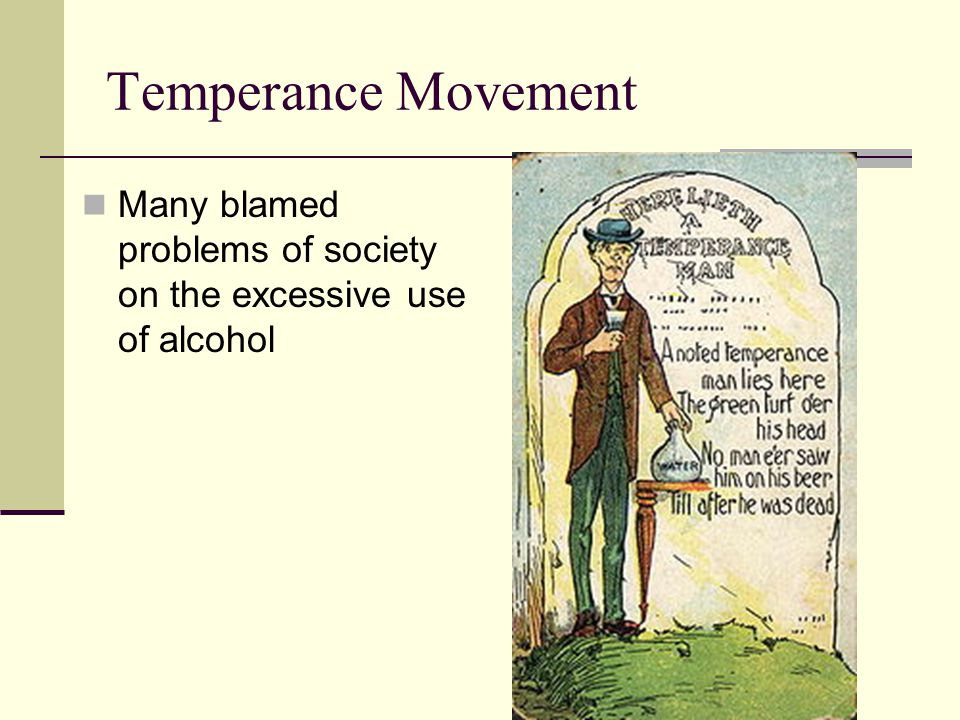 Temperance Movement Many blamed problems of society on the excessive use of alcohol