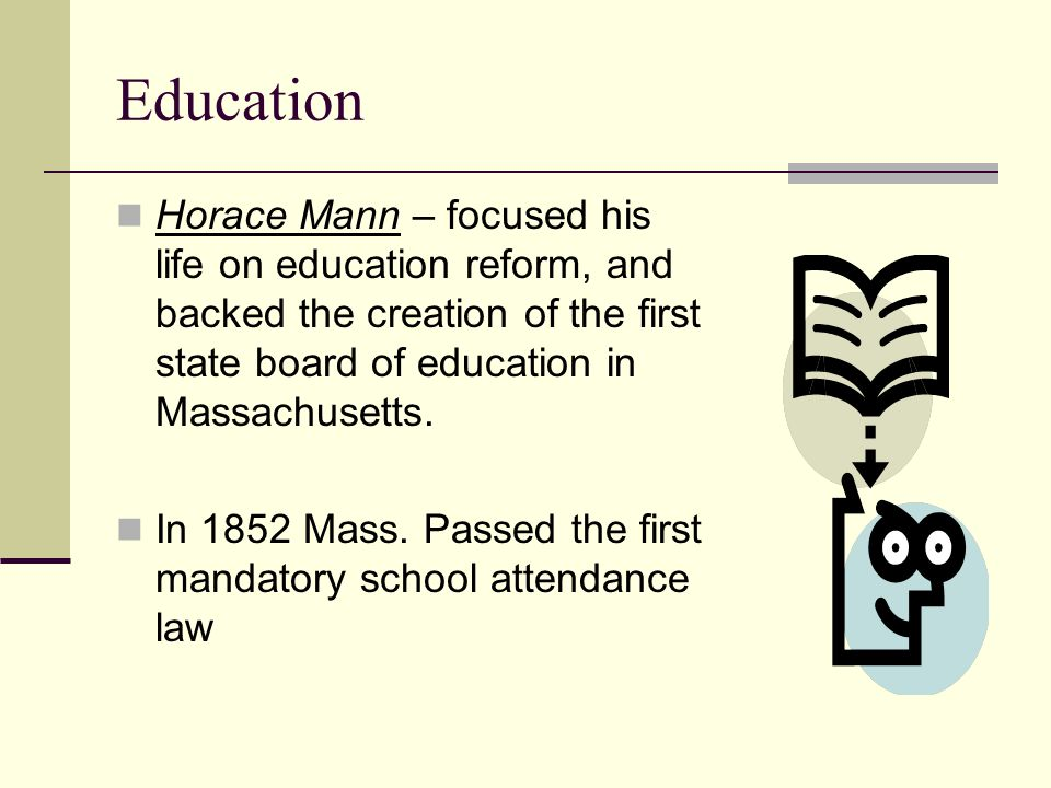 Education Horace Mann – focused his life on education reform, and backed the creation of the first state board of education in Massachusetts.