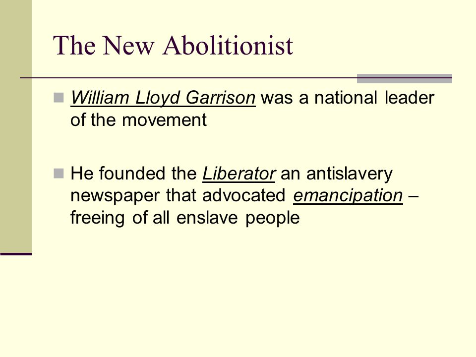 The New Abolitionist William Lloyd Garrison was a national leader of the movement.