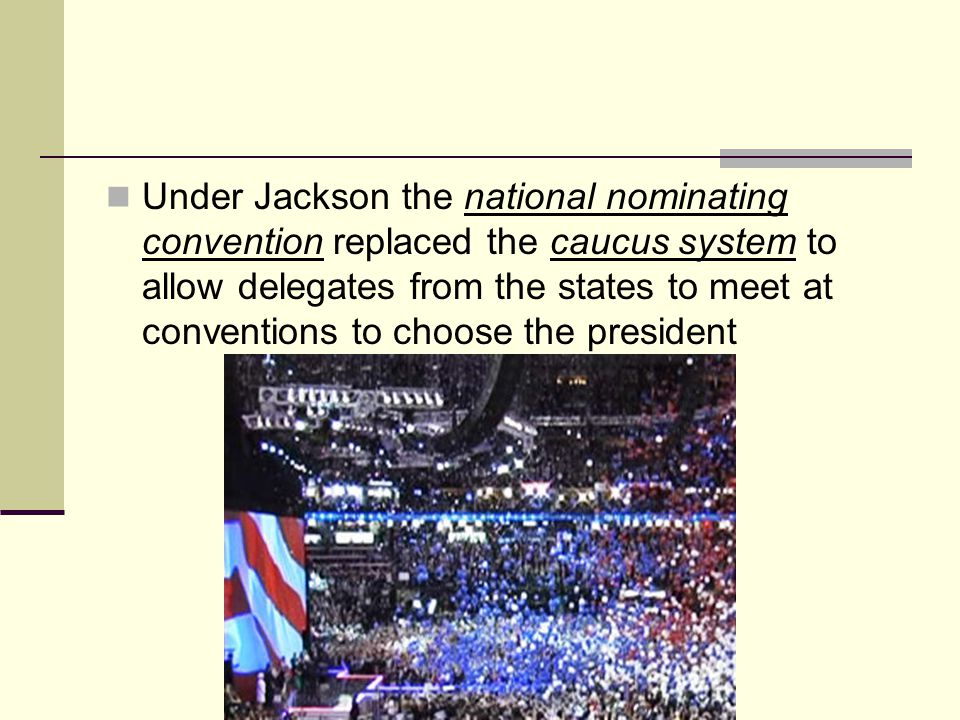 Under Jackson the national nominating convention replaced the caucus system to allow delegates from the states to meet at conventions to choose the president