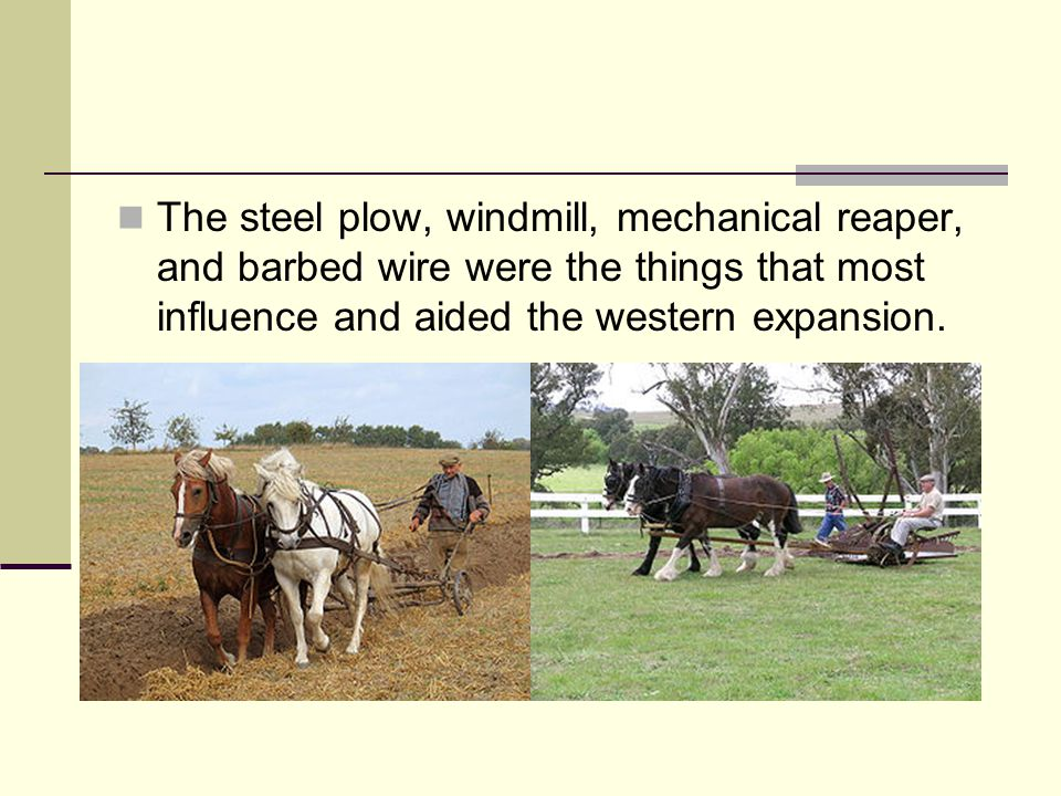 The steel plow, windmill, mechanical reaper, and barbed wire were the things that most influence and aided the western expansion.
