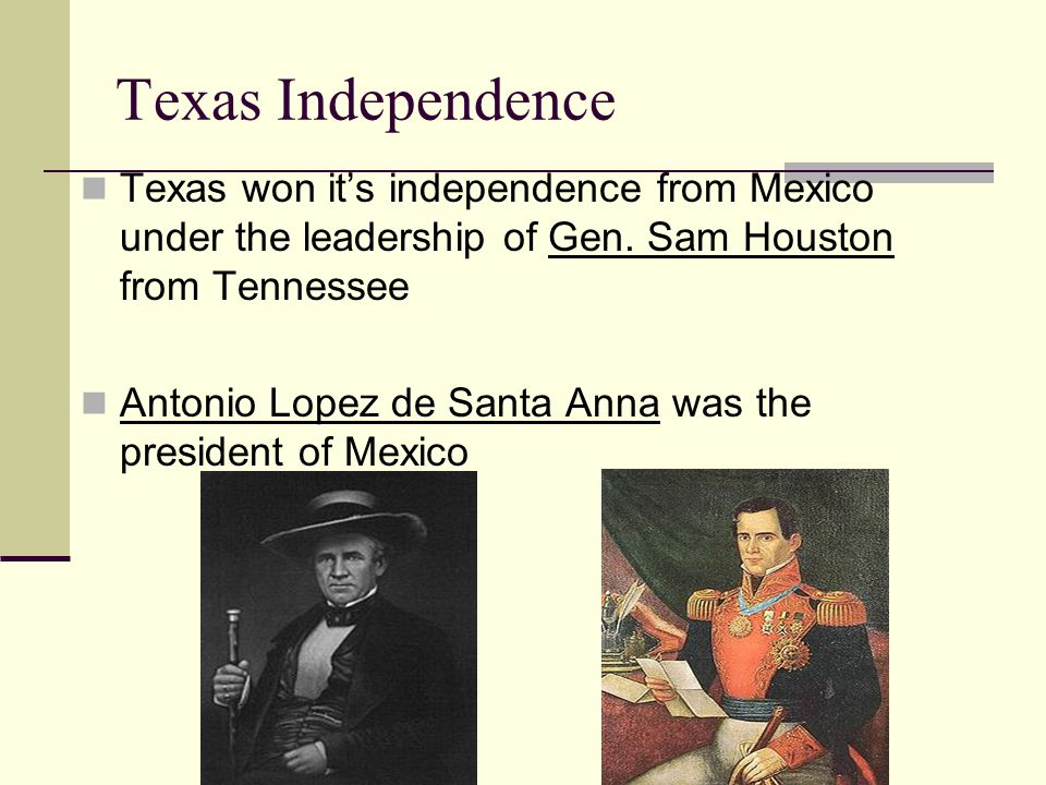 Texas Independence Texas won it's independence from Mexico under the leadership of Gen. Sam Houston from Tennessee.