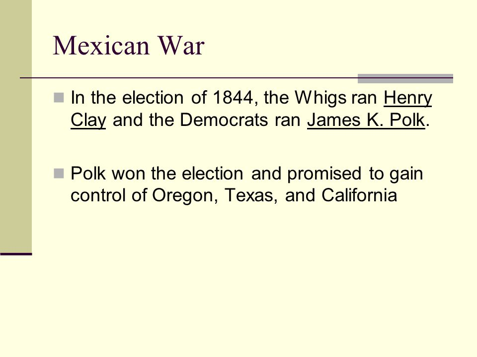 Mexican War In the election of 1844, the Whigs ran Henry Clay and the Democrats ran James K. Polk.