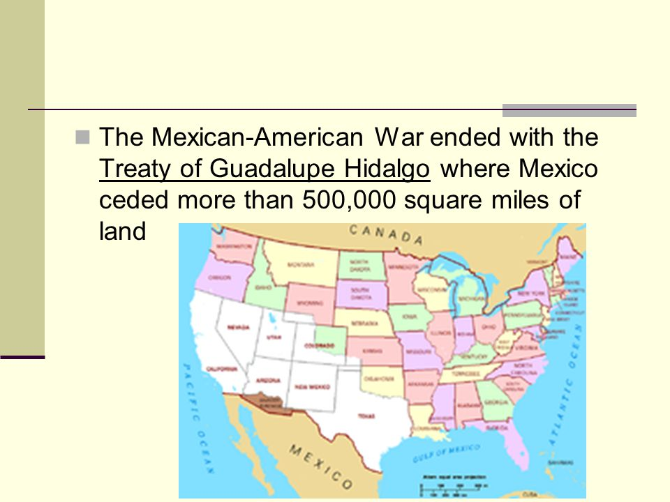 The Mexican-American War ended with the Treaty of Guadalupe Hidalgo where Mexico ceded more than 500,000 square miles of land