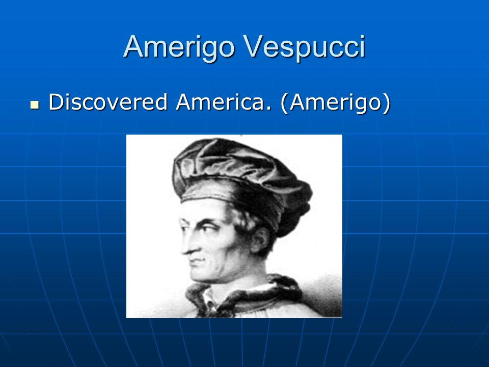 Amerigo Vespucci Discovered America. (Amerigo)