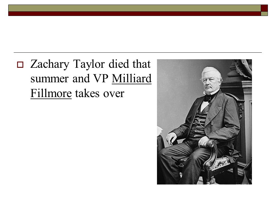 Zachary Taylor died that summer and VP Milliard Fillmore takes over