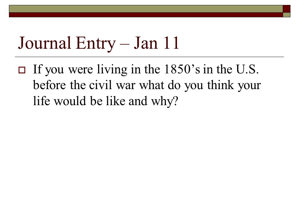 Journal Entry – Jan 11 If you were living in the 1850's in the U.S.