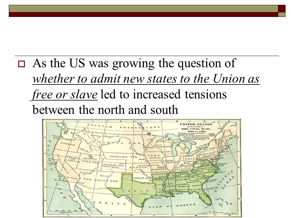 As the US was growing the question of whether to admit new states to the Union as free or slave led to increased tensions between the north and south