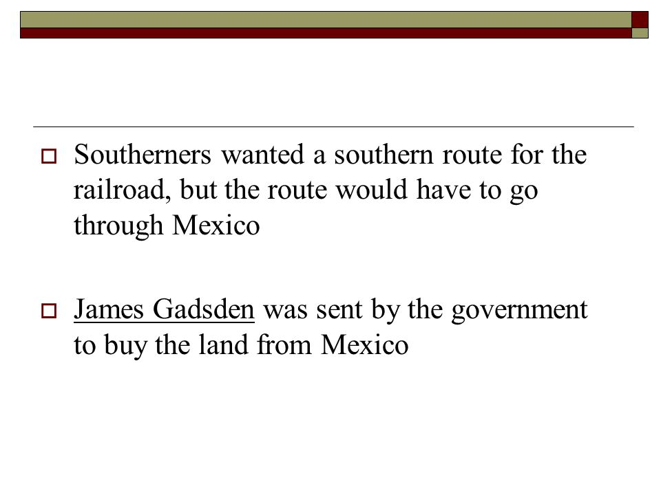 Southerners wanted a southern route for the railroad, but the route would have to go through Mexico