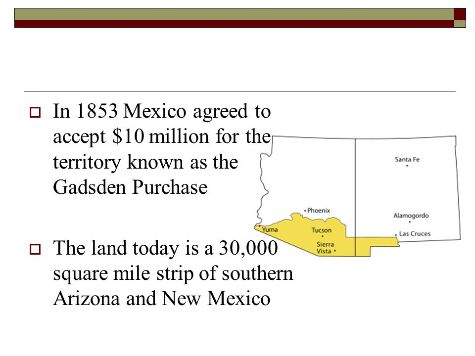 In 1853 Mexico agreed to accept $10 million for the territory known as the Gadsden Purchase