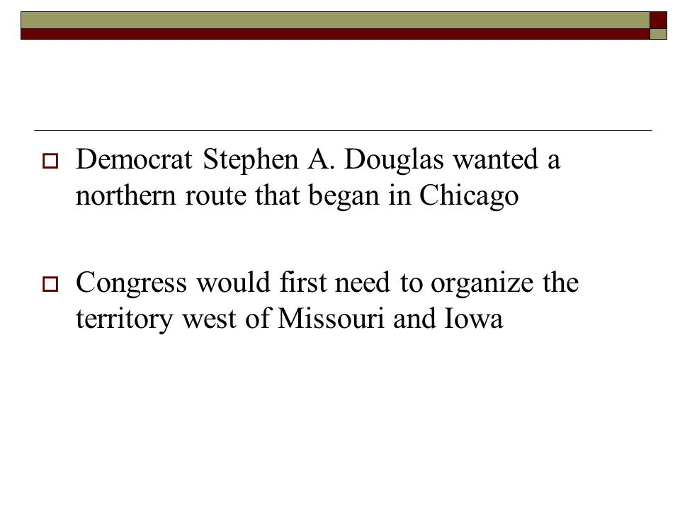 Democrat Stephen A. Douglas wanted a northern route that began in Chicago