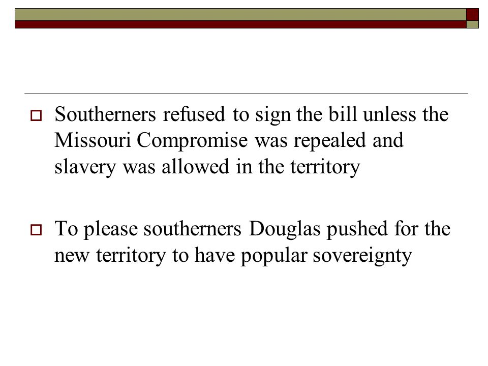 Southerners refused to sign the bill unless the Missouri Compromise was repealed and slavery was allowed in the territory