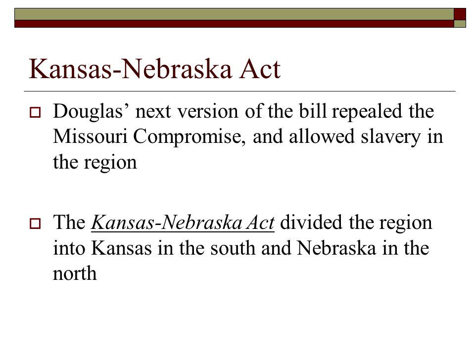 Kansas-Nebraska Act Douglas' next version of the bill repealed the Missouri Compromise, and allowed slavery in the region.