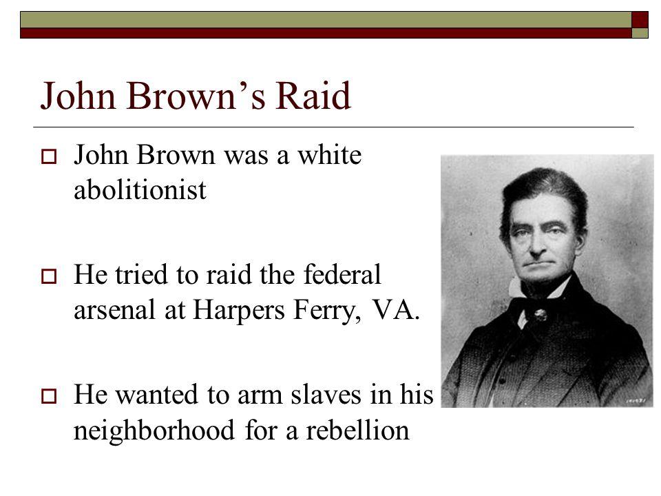 John Brown's Raid John Brown was a white abolitionist