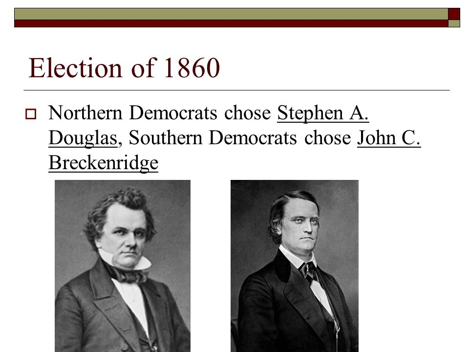 Election of 1860 Northern Democrats chose Stephen A.
