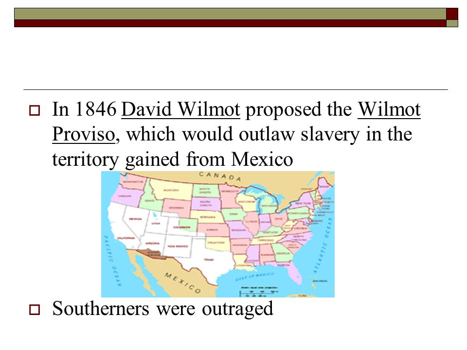 In 1846 David Wilmot proposed the Wilmot Proviso, which would outlaw slavery in the territory gained from Mexico