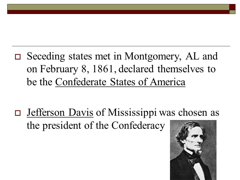 Seceding states met in Montgomery, AL and on February 8, 1861, declared themselves to be the Confederate States of America
