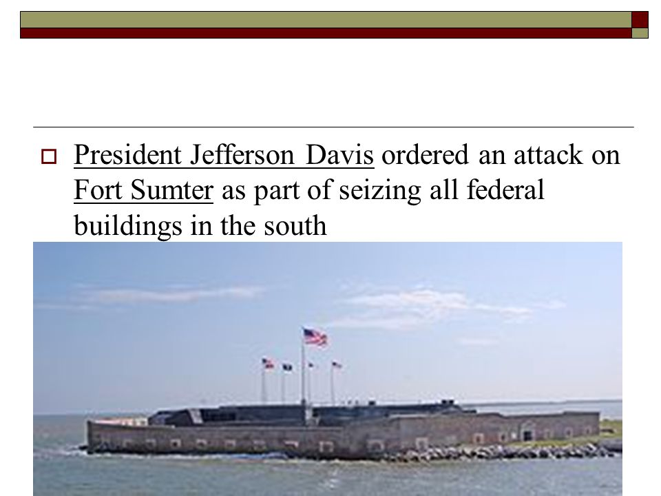 President Jefferson Davis ordered an attack on Fort Sumter as part of seizing all federal buildings in the south