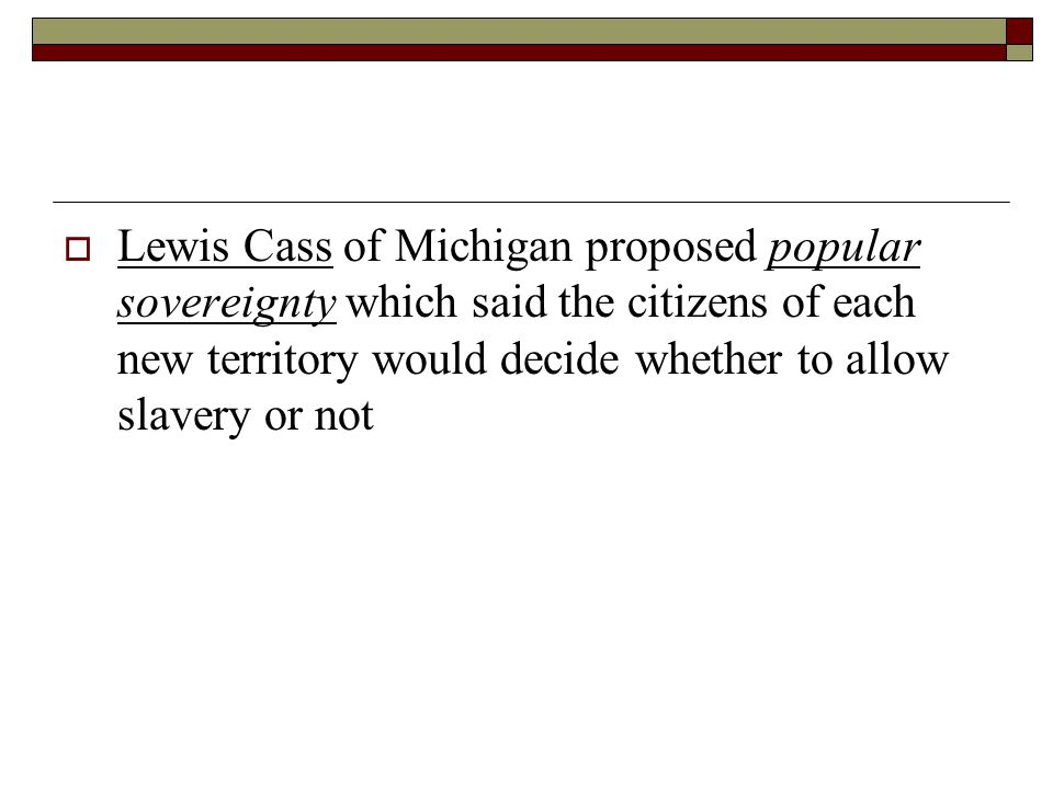 Lewis Cass of Michigan proposed popular sovereignty which said the citizens of each new territory would decide whether to allow slavery or not