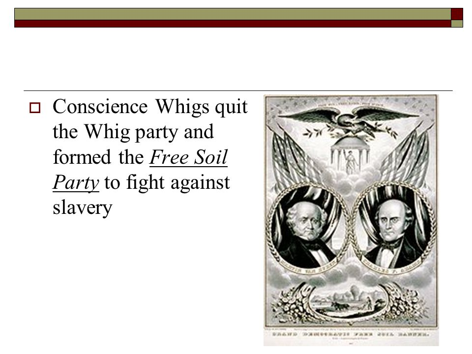 Conscience Whigs quit the Whig party and formed the Free Soil Party to fight against slavery